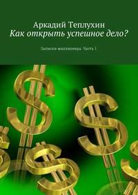 Аркадий Теплухин - Как открыть успешное дело? Записки миллионера. Часть 1