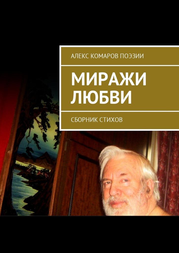 Алекс Комаров Поэзии Миражи любви. Сборник стихов миражи любви
