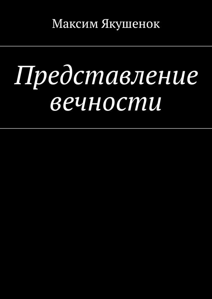 Максим Якушенок - Представление вечности