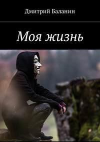Дмитрий Баланин - Моя жизнь