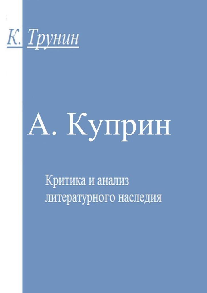 Константин Трунин. А. Куприн. Критика и анализ литературного наследия