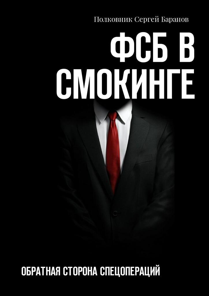 Полковник Сергей Баранов ФСБ в смокинге. Обратная сторона спецопераций