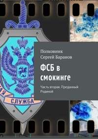 Полковник Сергей Баранов - ФСБ в смокинге. Часть вторая. Преданный Родиной