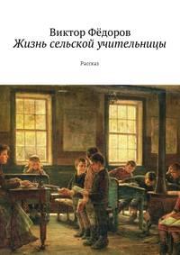 Виктор Филиппович Фёдоров - Жизнь сельской учительницы. Рассказ