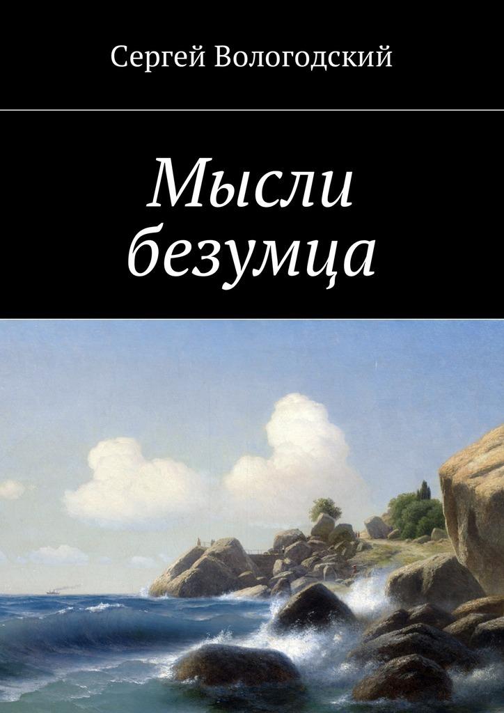 Сергей Вологодский - Мысли безумца