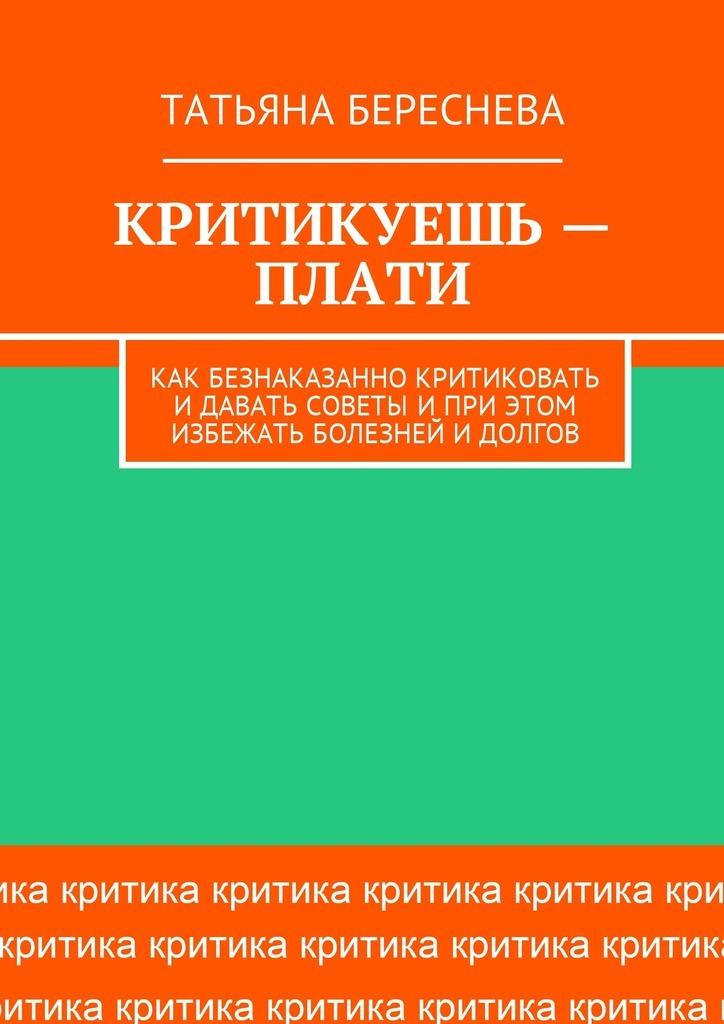Татьяна Береснева - Критикуешь – плати. Как безнаказанно критиковать идавать советы иприэтом избежать болезней идолгов
