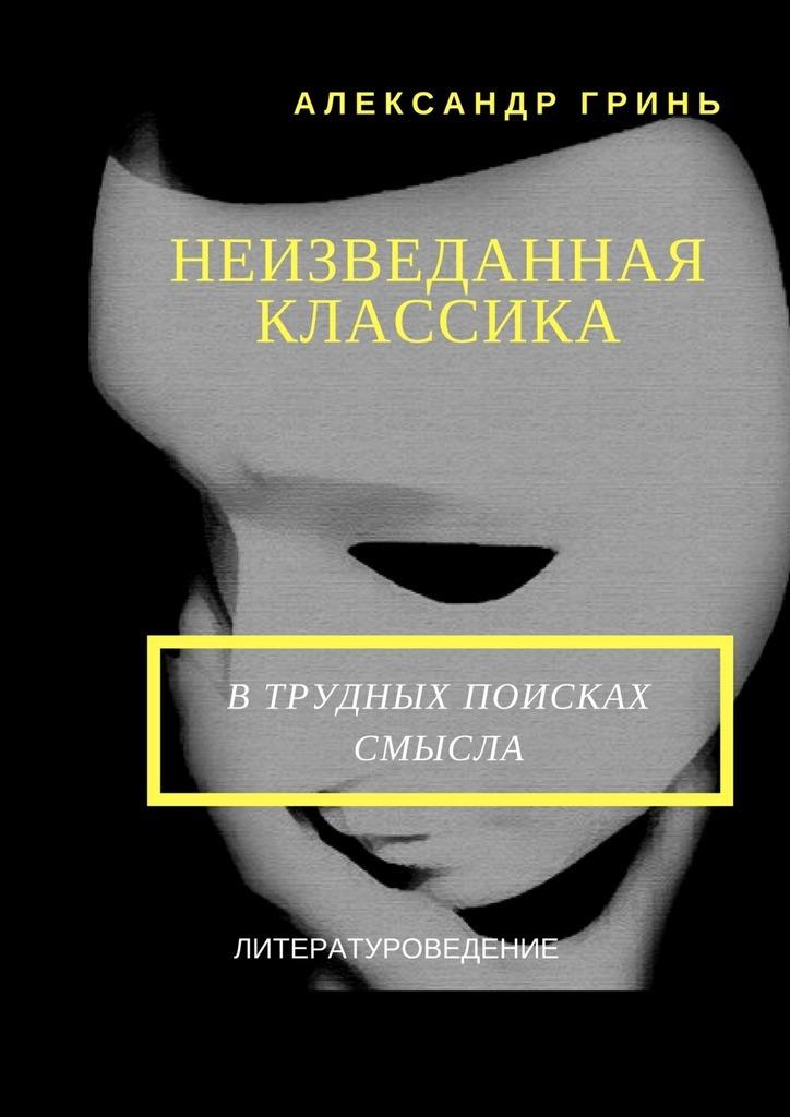 Александр Гринь - Неизведанная классика