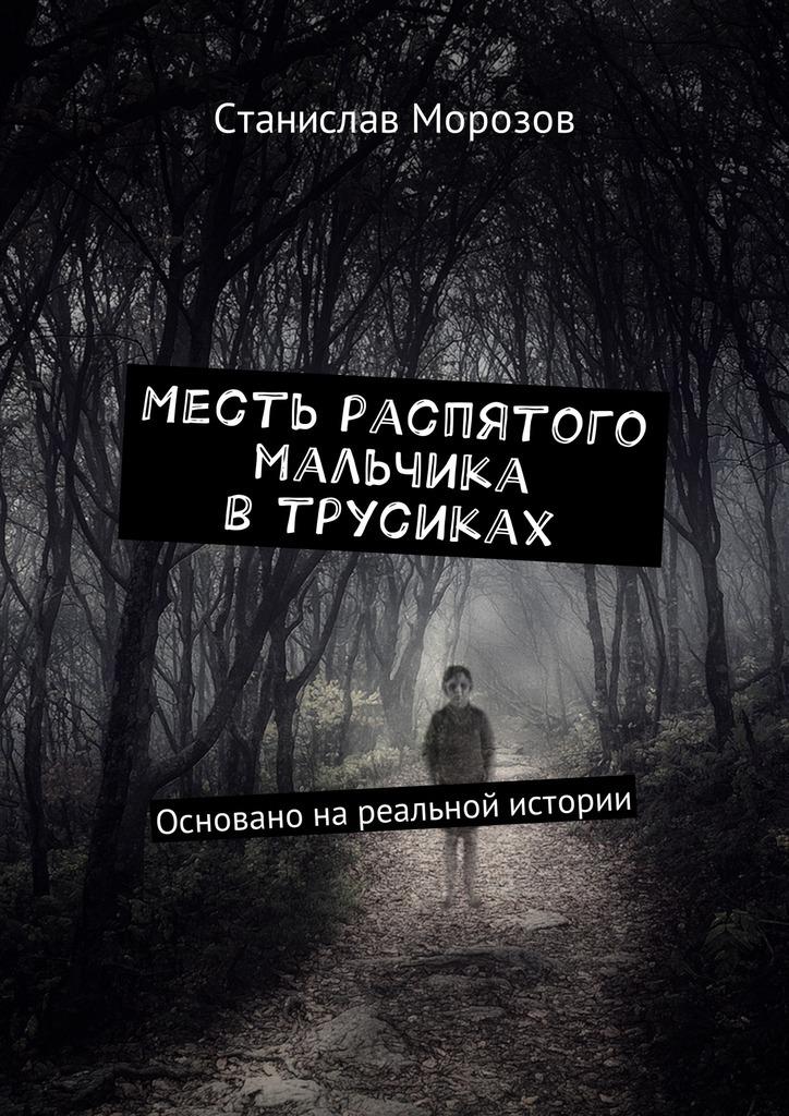 Станислав Морозов - Месть распятого мальчика втрусиках. Основано нареальной истории