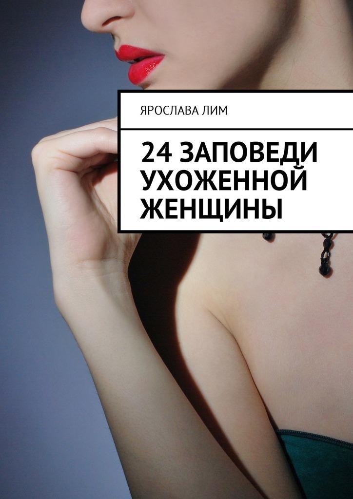 Ярослава Лим - 24 заповеди ухоженной женщины