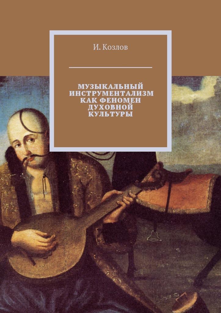 И. Козлов - Музыкальный инструментализм как феномен духовной культуры