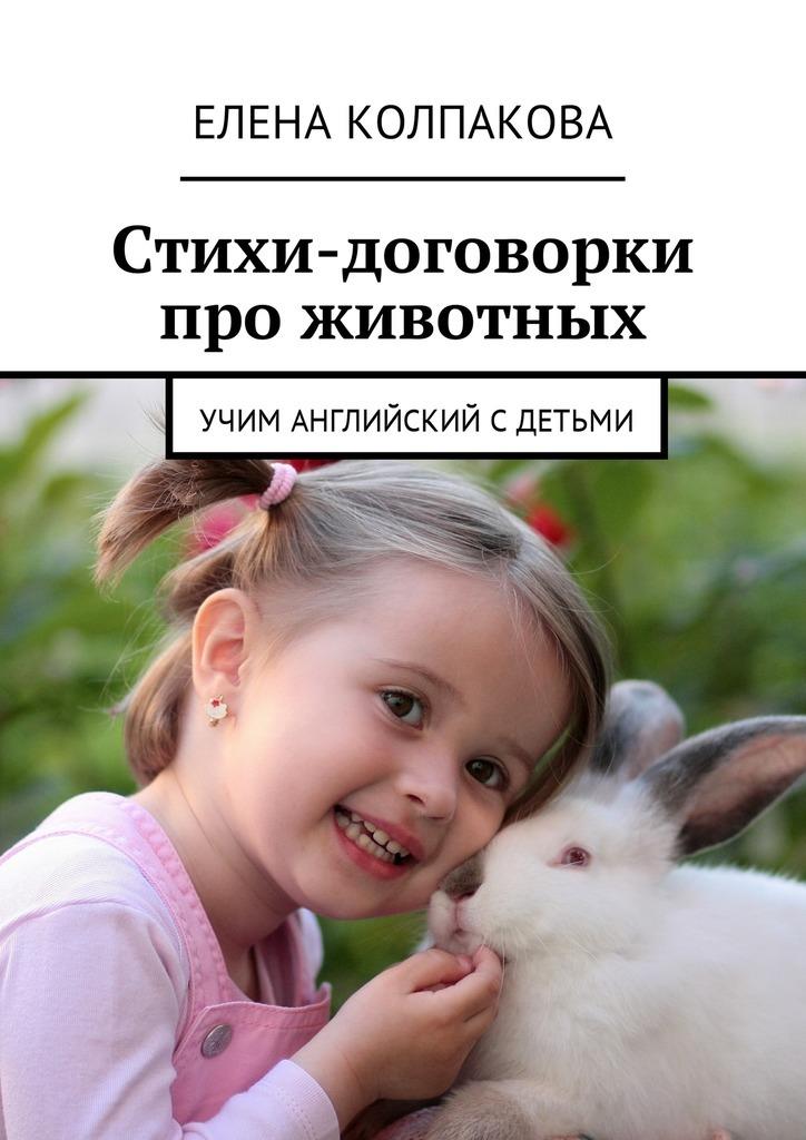 Елена Колпакова - Стихи-договорки про животных. Учим английский сдетьми
