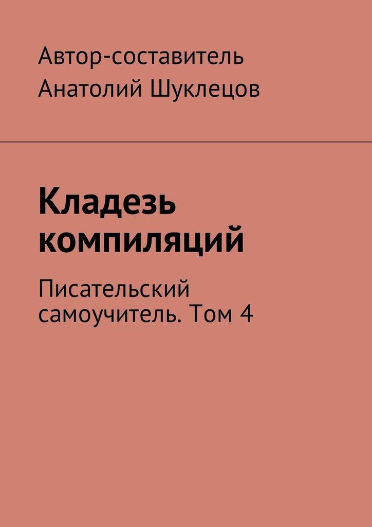 Анатолий Шуклецов - Кладезь компиляций. Писательский самоучитель. Том4