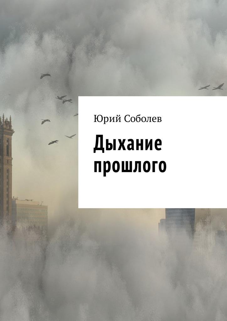 Юрий Михайлович Соболев Дыхание прошлого юрий михайлович соболев уморя