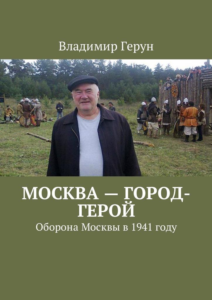 Владимир Герун Москва– город-герой. Оборона Москвы в 1941 году максим шейко идут по красной площади солдаты группы центр победа или смерть