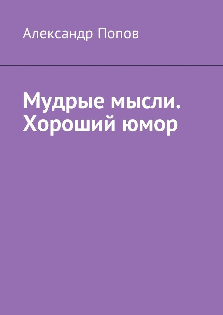 Александр Попов Мудрые мысли. Хороший юмор