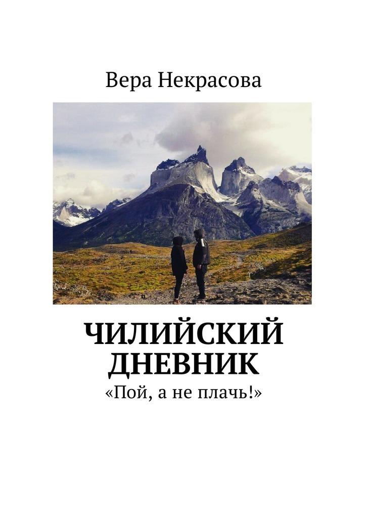 Вера Некрасова Чилийский дневник. «Пой, анеплачь!» книги эксмо я живу дневник слепоглухого