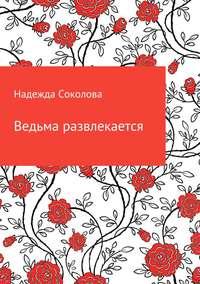 Надежда Игоревна Соколова - Ведьма развлекается
