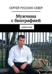 Сергей Русских-Север - Мужчина сбиографией. Избранное