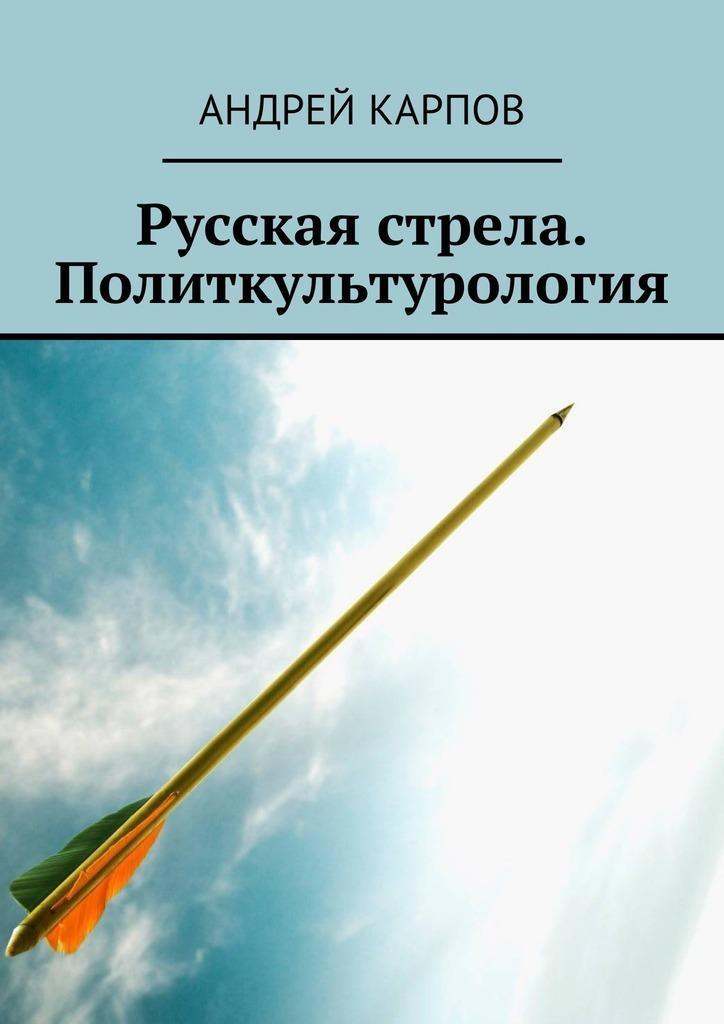 Андрей Карпов - Русская стрела. Политкультурология