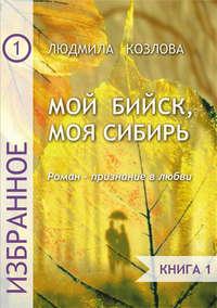 Людмила Максимовна Козлова - Мой Бийск, моя Сибирь. Роман – признание в любви. Книга 1