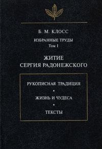 Б. М. Клосс - Избранные труды. Том I. Житие Сергия Радонежского