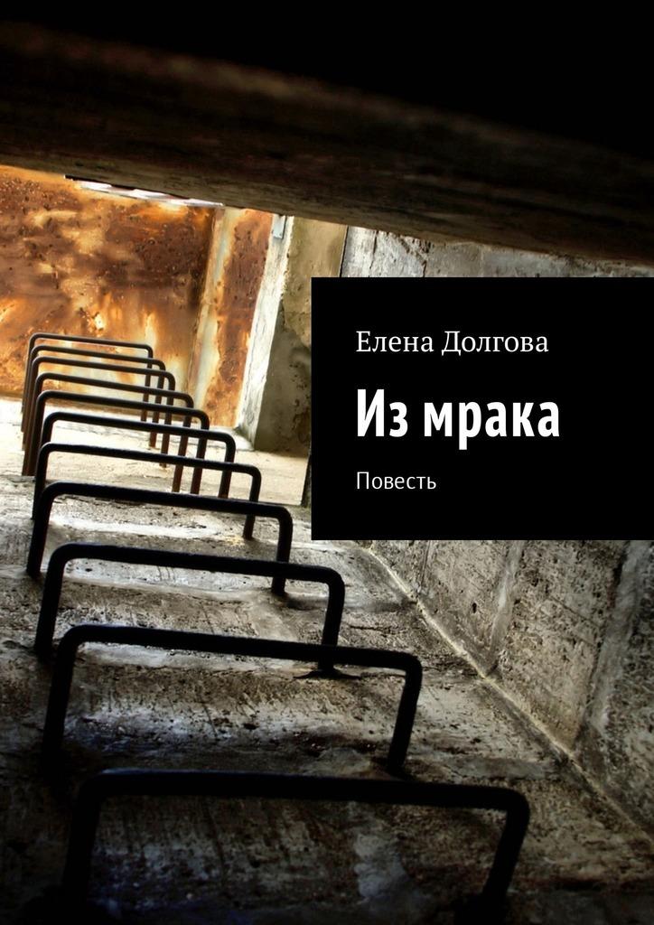 Елена Долгова - Из мрака. Повесть