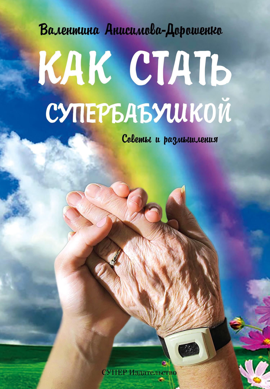 Валентина Анисимова-Дорошенко. Как стать супербабушкой. Советы и размышления