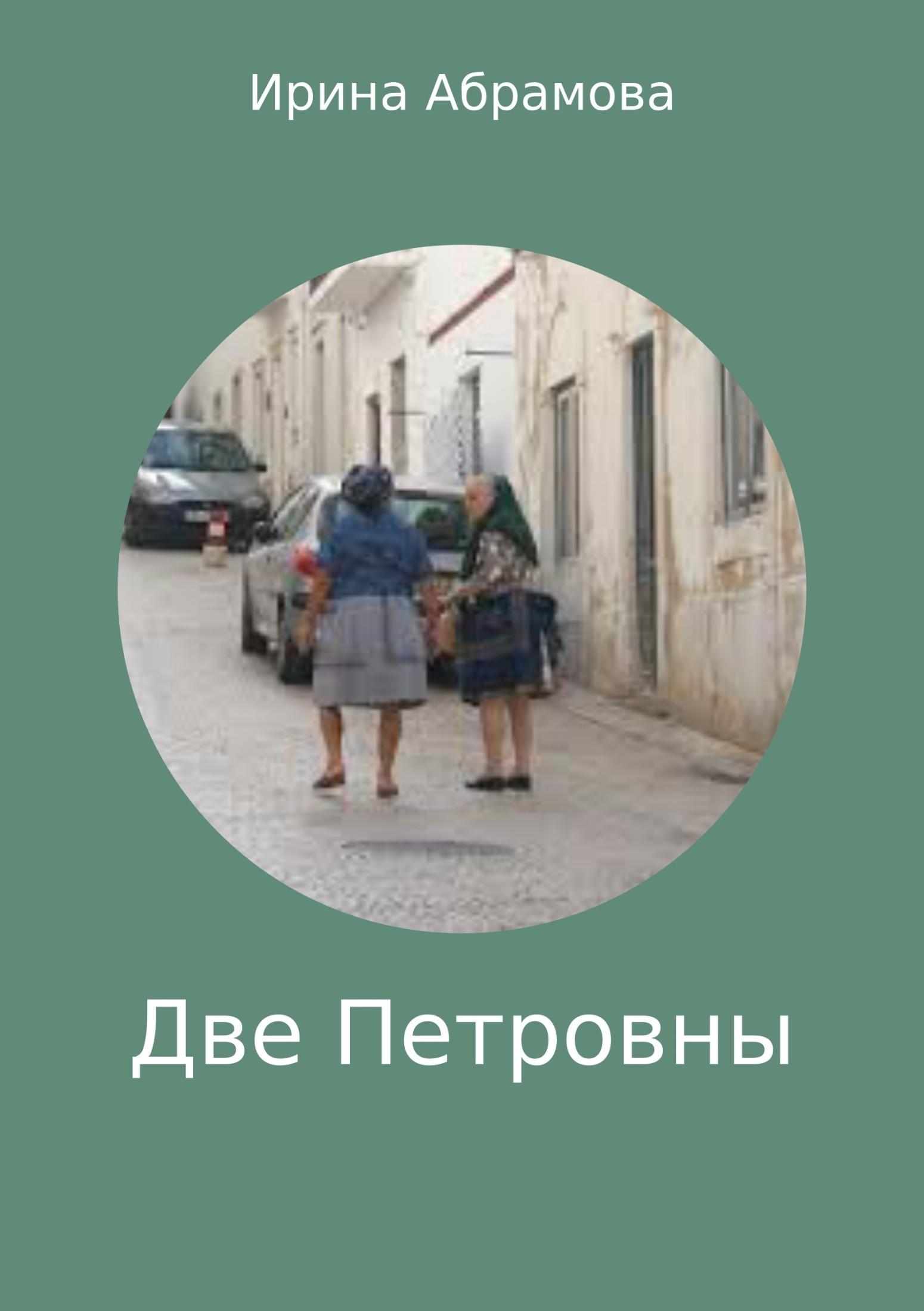 Обложка книги Две Петровны, автор Ирина Михайловна Абрамова
