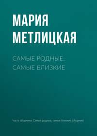 Мария Метлицкая - Самые родные, самые близкие