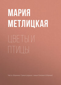 Мария Метлицкая - Цветы и птицы