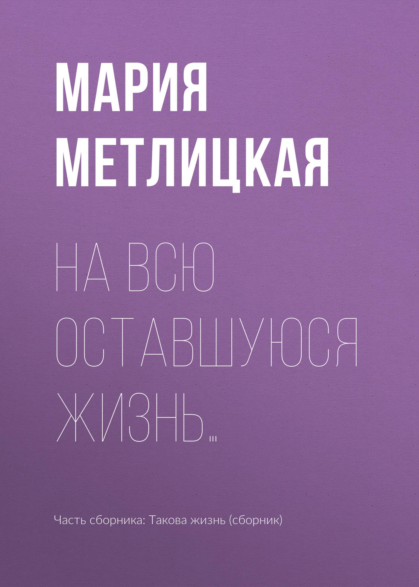 Мария Метлицкая На всю оставшуюся жизнь…