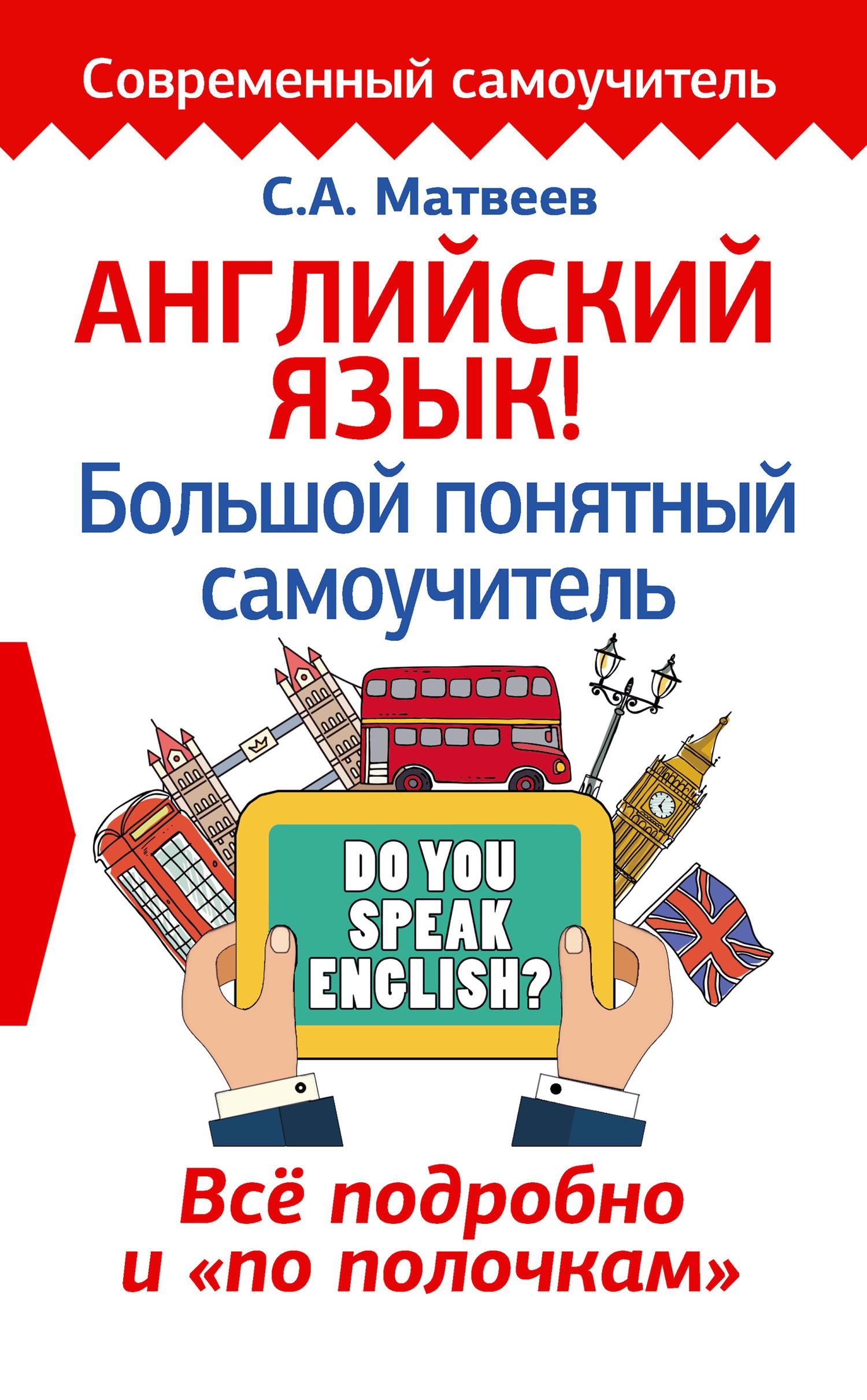 С. А. Матвеев Английский язык! Большой понятный самоучитель. Всё подробно и «по полочкам» матвеев с а английский язык для школьников