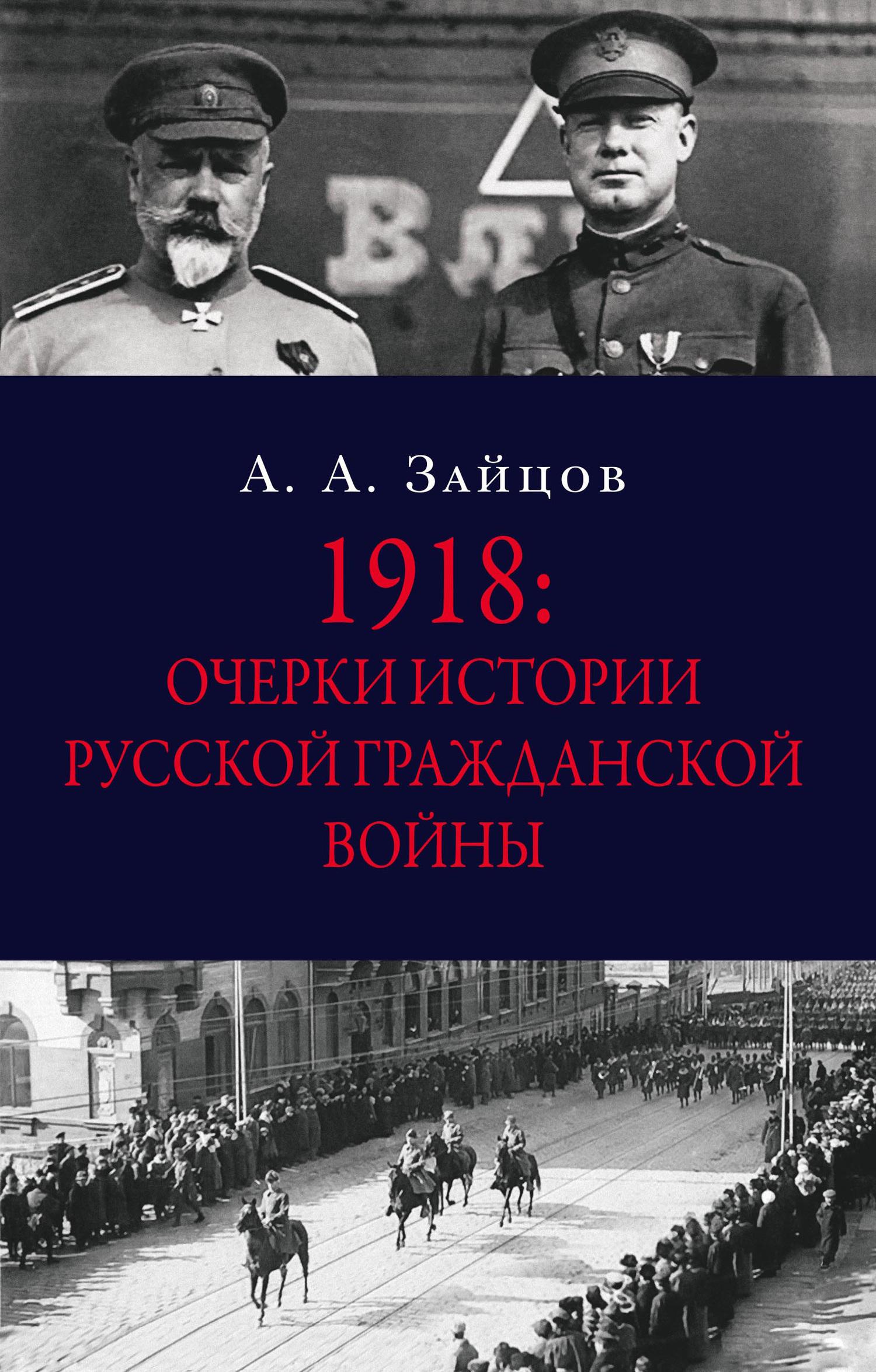 Арсений Зайцов - 1918: Очерки истории русской Гражданской войны