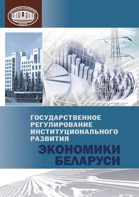 Коллектив авторов. Государственное регулирование институционального развития экономики Беларуси