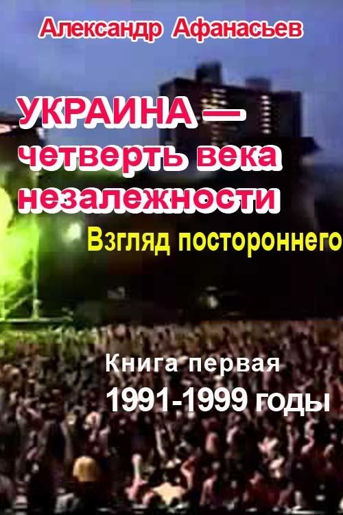 Александр Афанасьев - Украина – четверть века незалежности. Взгляд постороннего. Книга первая. 1991-1999 годы