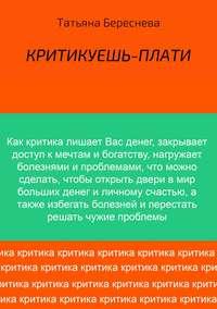 Татьяна Владимировна Береснева - Критикуешь – плати