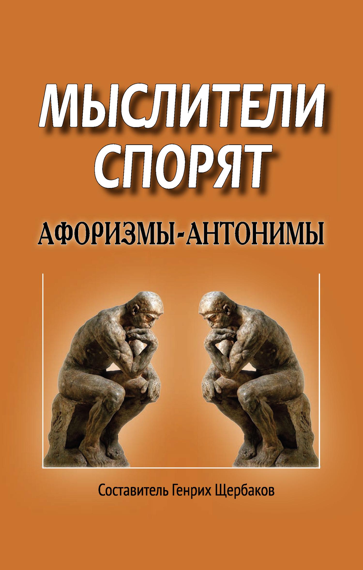 Генрих Щербаков - Мыслители спорят. Афоризмы-антонимы