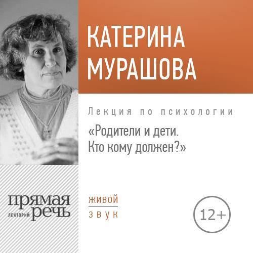 Екатерина Мурашова. Лекция «Родители и дети. Кто кому должен?»