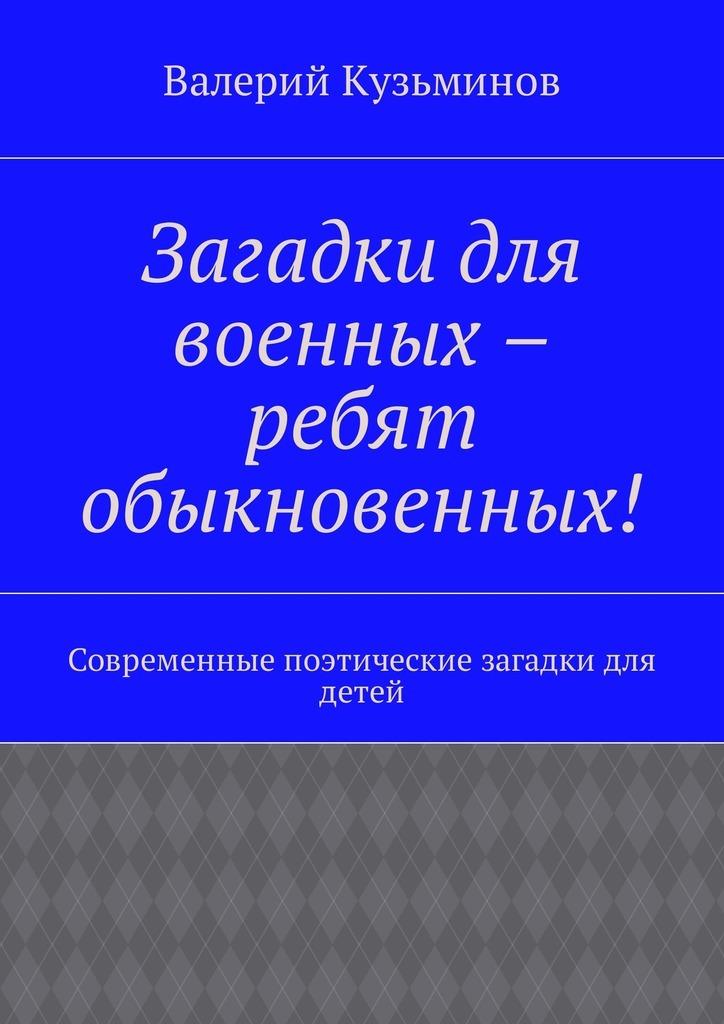 Валерий Васильевич Кузьминов Загадки для военных – ребят обыкновенных! Современные поэтические загадки для детей