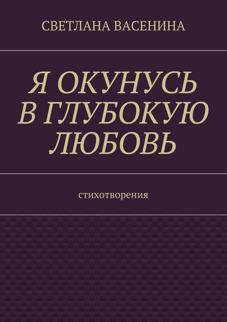 Светлана Юрьевна Васенина Я окунусь в глубокую любовь. Стихотворения книги издательство clever моя большая книга игр