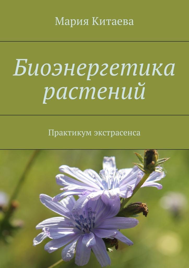 Мария Китаева Биоэнергетика растений. Практикум экстрасенса