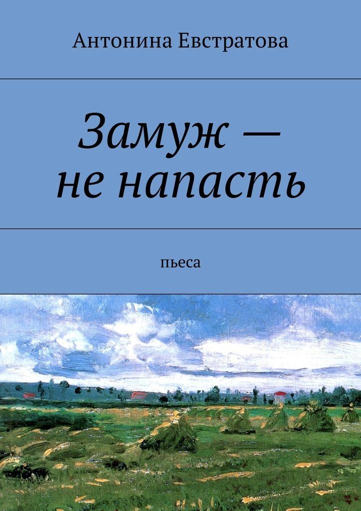 Антонина Евстратова - Замуж– ненапасть. Пьеса