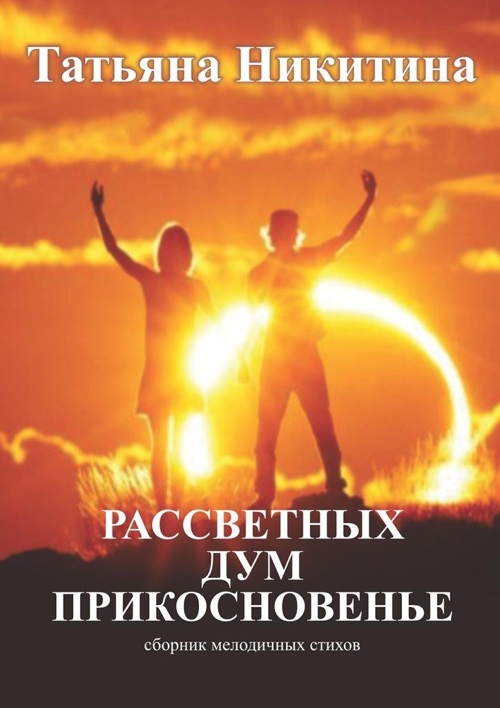 Татьяна Никитина Рассветных дум прикосновенье. Сборник мелодичных стихов