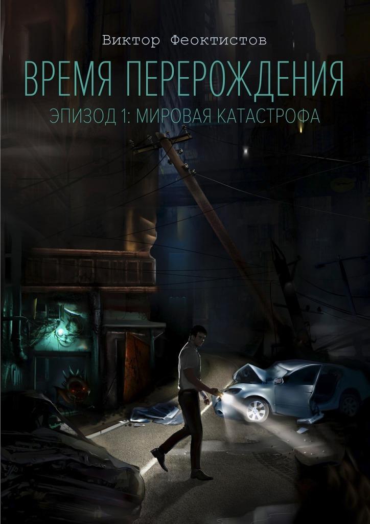 Виктор Феоктистов - Время перерождения. Эпизод 1: Мировая Катастрофа