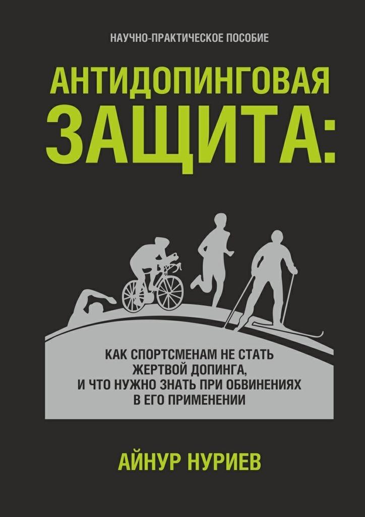 Айнур Нуриев. Антидопинговая защита. Как спортсменам не стать жертвой допинга, и что нужно знать при обвинениях в его применении