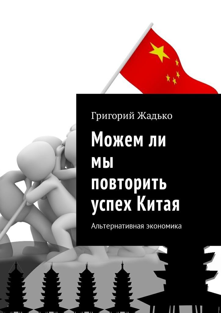Григорий Жадько. Можемли мы повторить успех Китая. Альтернативная экономика
