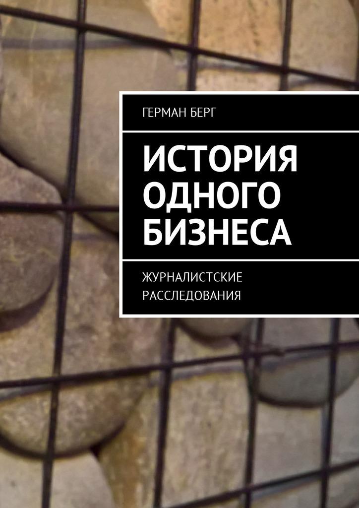 Герман Генрихович Берг. История одного бизнеса. Журналистские расследования