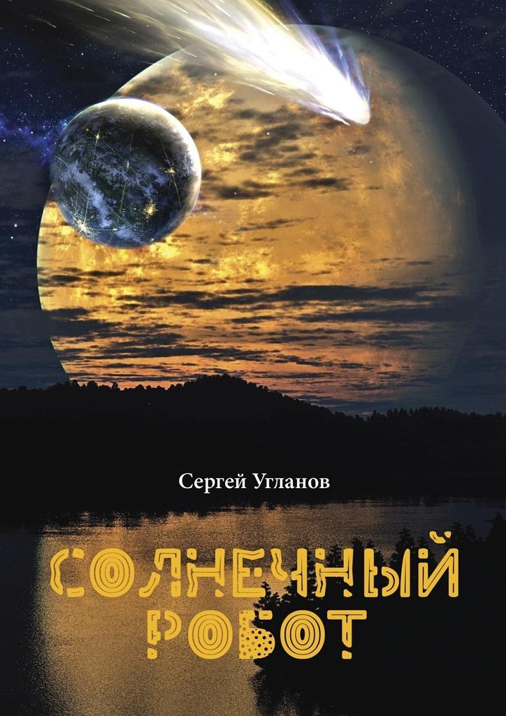 Сергей Угланов Солнечный робот. Фантастический рассказ 4м солнечный робот