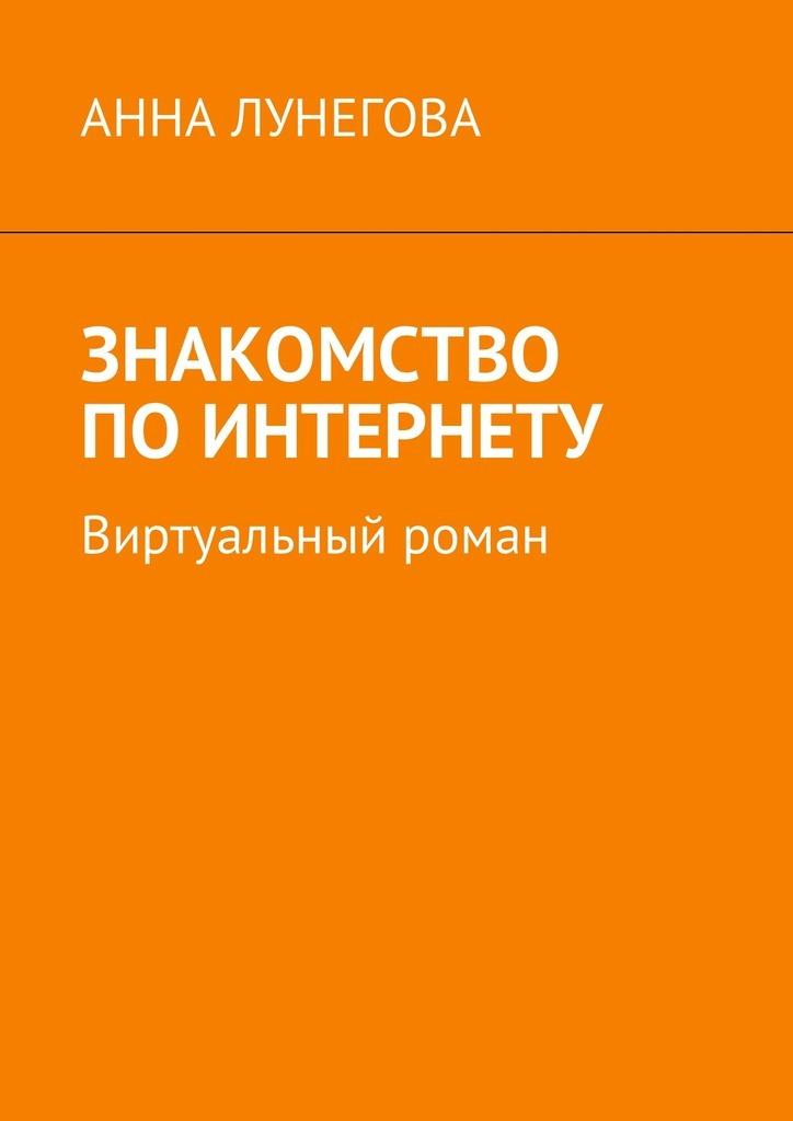 Анна Лунегова Знакомство по Интернету. Виртуальный роман купить шубу в греции по интернету
