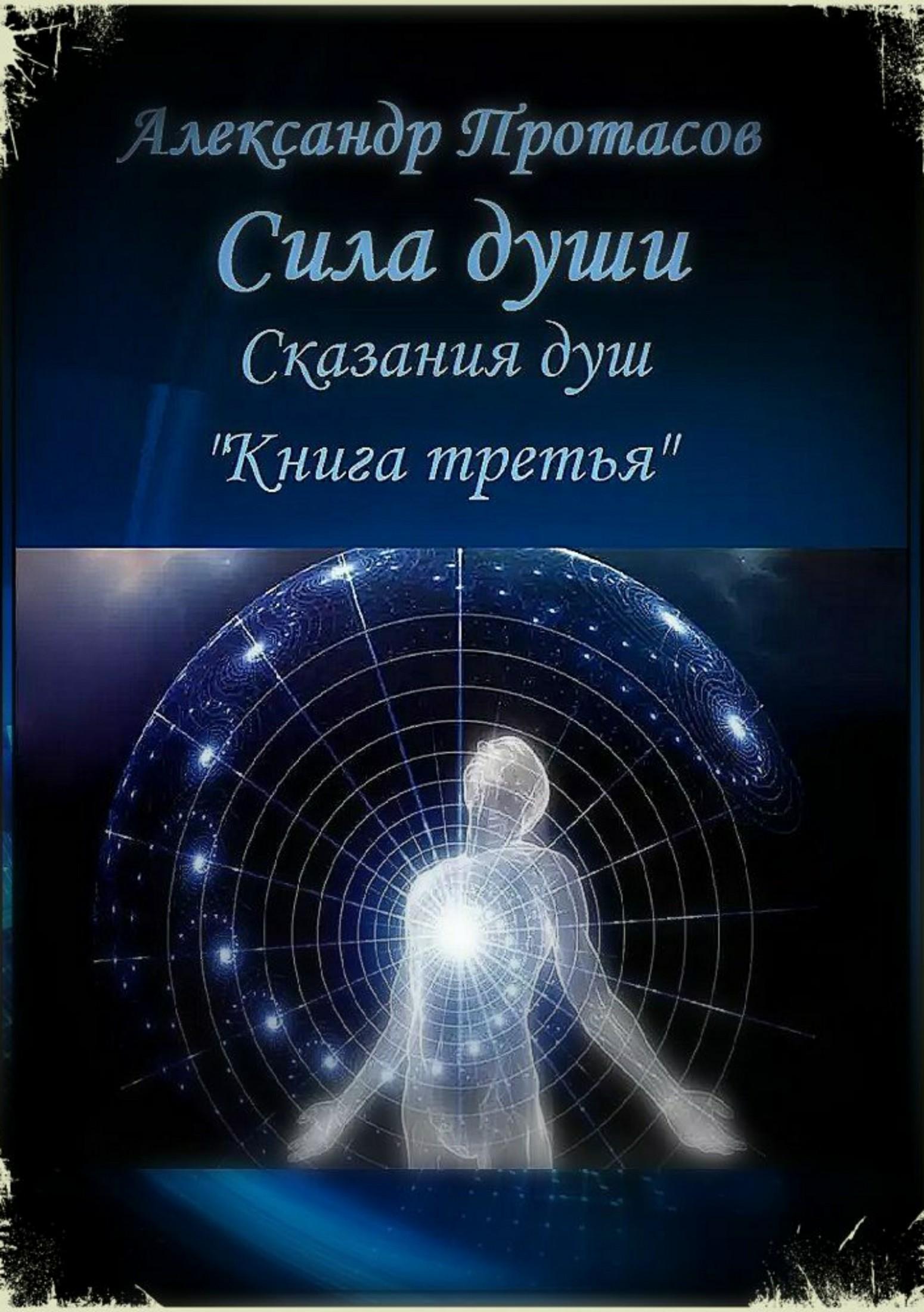 Александр Протасов - Сила души. Сказания душ. Книга третья